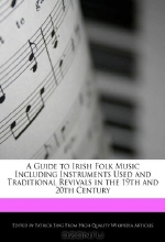 Patrick Sing. A Guide to Irish Folk Music Including Instruments Used and Traditional Revivals in the 19th and 20th Century