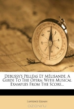 Lawrence Gilman. Debussy's PellEas Et MElisande, A Guide To The Opera: With Musical Examples From The Score...