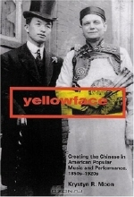 Krystyn R. Moon. Yellowface: Creating The Chinese In American Popular Music And Performance, 1850s-1920s
