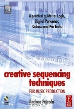 Andrea Pejrolo. Creative Sequencing Techniques for Music Production : A practical guide to Logic, Digital Performer, Cubase and Pro Tools