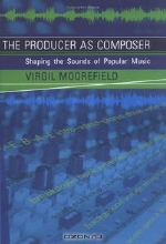 Virgil Moorefield. The Producer as Composer: Shaping the Sounds of Popular Music