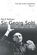 Paul E. Robinson. Sir Georg Solti: His Life and Music