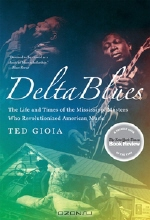 Ted Gioia. Delta Blues – The Life and Times of the Mississippi Masters Who Revolutionized American Music